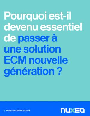 Pourquoi passer à une solution ECM nouvelle génération ?