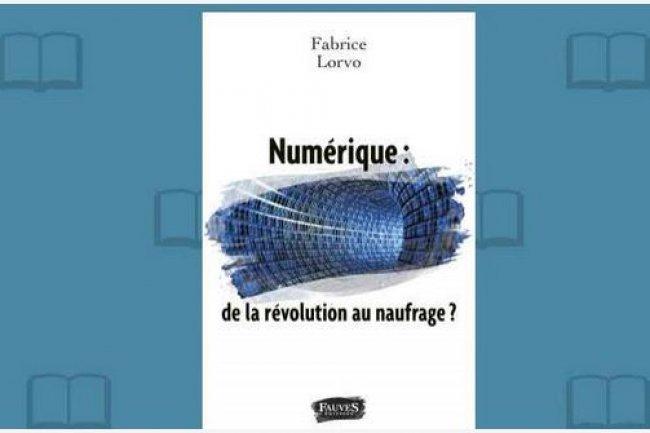 L'avocat et chroniqueur radiophonique Fabrice Lorvo publie chez Fauves Editions « Numérique : de la révolution au naufrage ? »