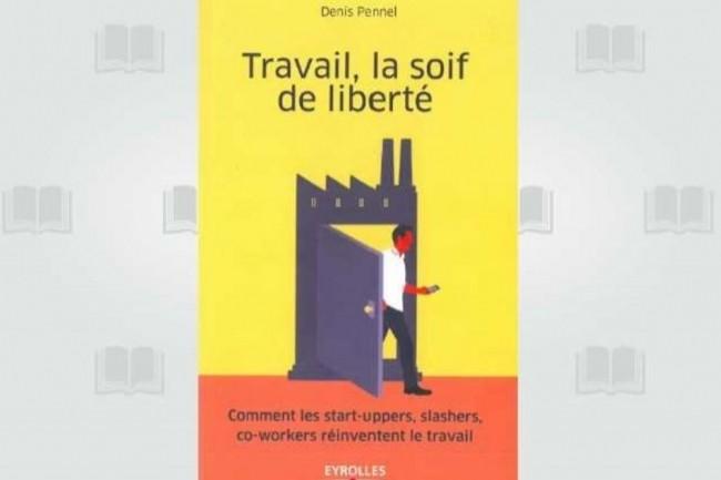 Denis Pennel signe « Travail, la soif de liberté » aux éditions Eyrolles. (crédit : D.R.)