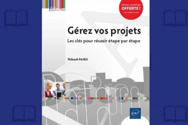 « Gérez vos projets » vient de paraître aux Editions ENI. (crédit : D.R.)