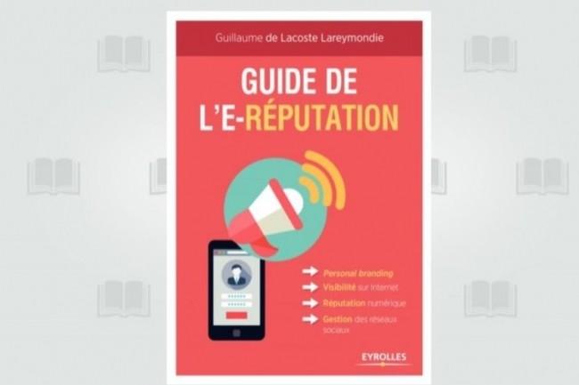 Le « Guide de l'e-réputation » vient de paraître aux Editions Eyrolles. (crédit : D.R.)