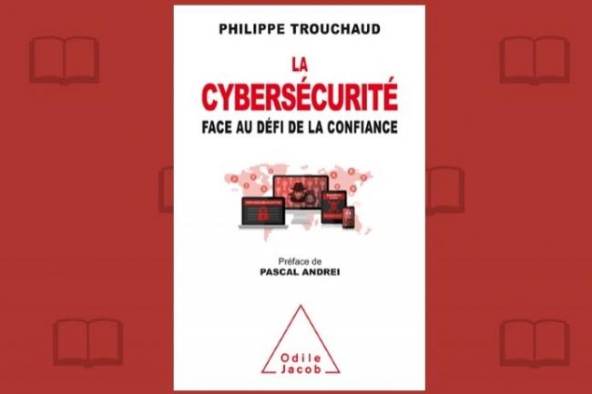 Préfacé par le Directeur de la Sécurité d'Airbus, «La Cybersécurité face au défi de la confiance» vient de paraître chez Odile Jacob