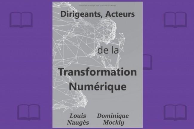 «Dirigeants, Acteurs de la Transformation Numérique» est le fruit de la collaboration de Louis Naugès et Dominique Mockly.
