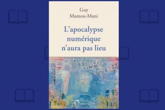 « L'apocalypse numérique n'aura pas lieu », de Guy Mamou-Mani, vient de paraître aux Editions de l'Observatoire.