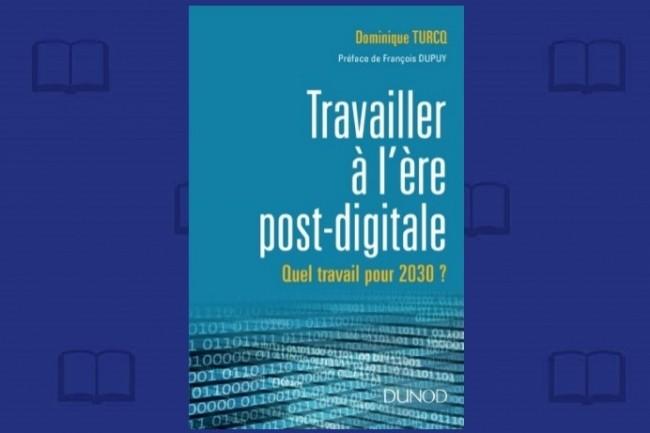 Travailler à l'ère post-digitale - Quel travail pour 2030 ?, par Dominique Turcq (Editions Dunod, 288 pages, 16,99 à 25 euros)  Pour acquérir l'ouvrage chez l'éditeur.