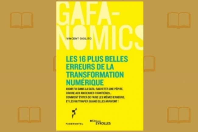 « Les 16 plus belles erreurs de la transformation numérique », par Vincent Giolito, vient de paraître aux éditions Eyrolles dans la collection Gafanomics.