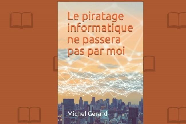 « Le piratage informatique ne passera pas par moi » vient d'être publié par Michel Gérard